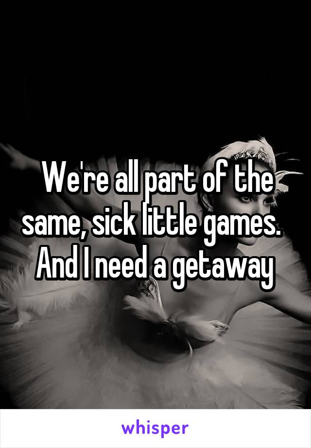 We're all part of the same, sick little games.   And I need a getaway