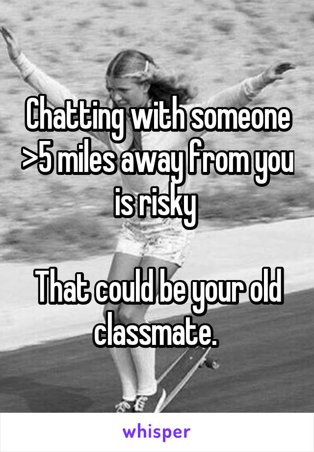 Chatting with someone >5 miles away from you is risky   That could be your old classmate.