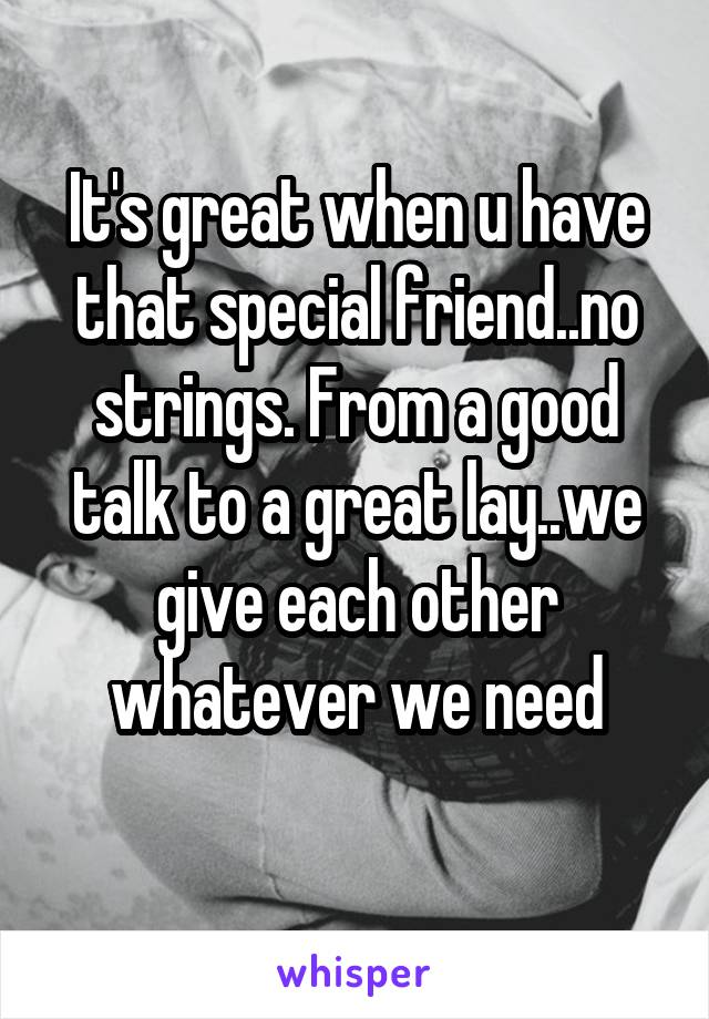 It's great when u have that special friend..no strings. From a good talk to a great lay..we give each other whatever we need