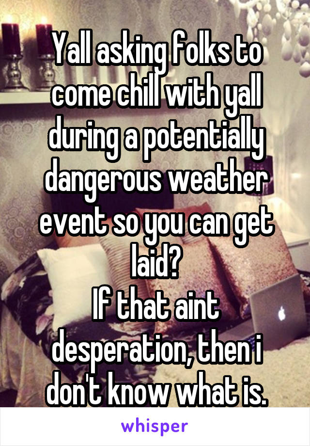 Yall asking folks to come chill with yall during a potentially dangerous weather event so you can get laid? If that aint desperation, then i don't know what is.