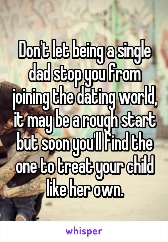 Don't let being a single dad stop you from joining the dating world, it may be a rough start but soon you'll find the one to treat your child like her own.