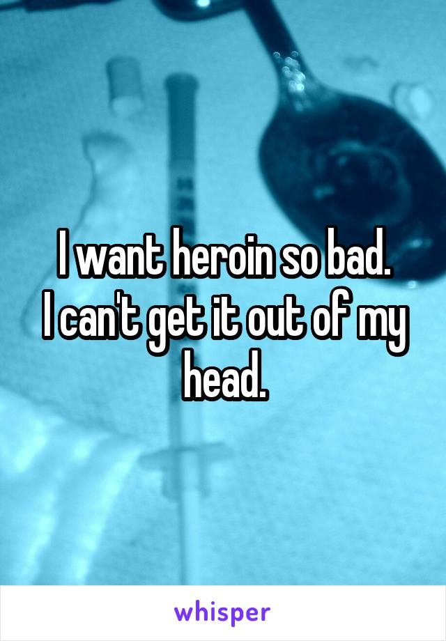 I want heroin so bad. I can't get it out of my head.