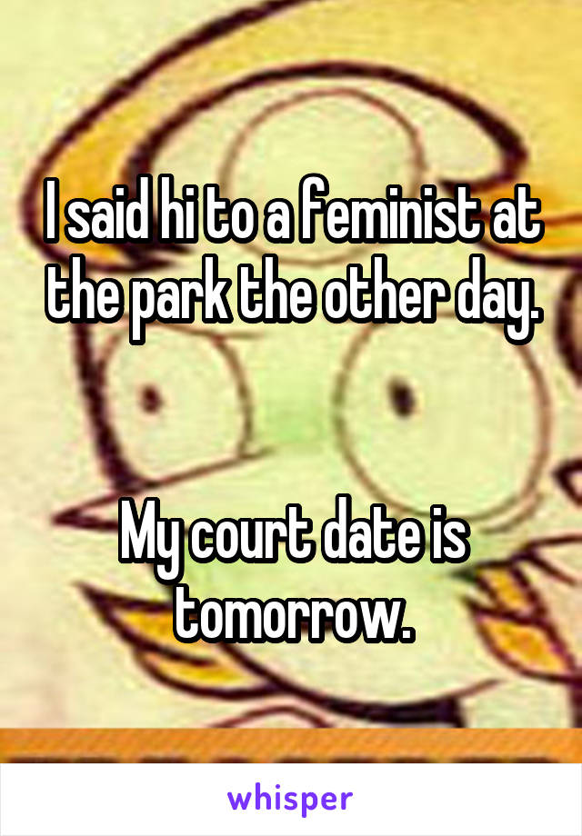 I said hi to a feminist at the park the other day.   My court date is tomorrow.
