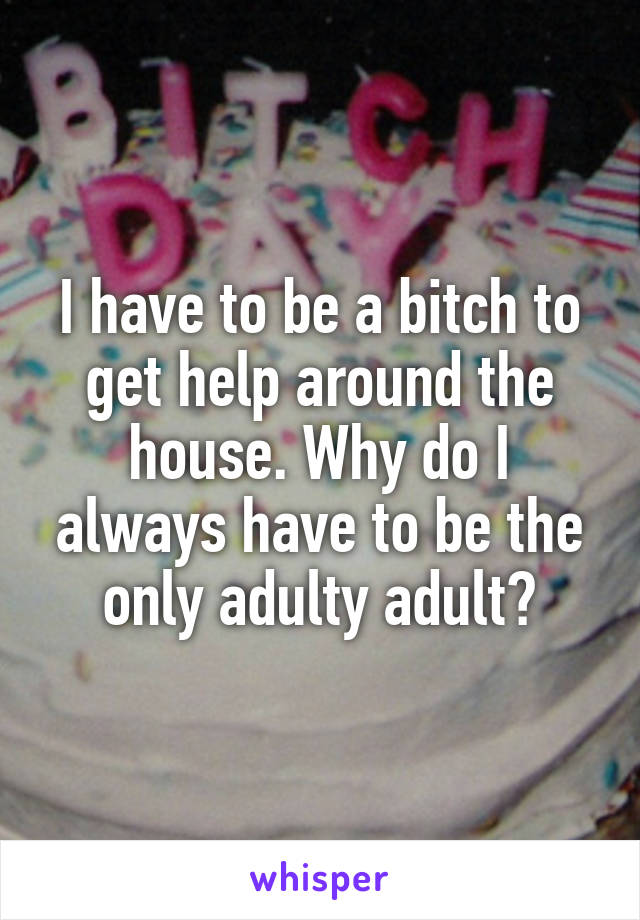 I have to be a bitch to get help around the house. Why do I always have to be the only adulty adult?