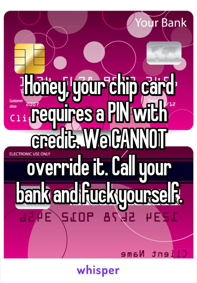 Honey, your chip card requires a PIN with credit. We CANNOT override it. Call your bank and fuck yourself.