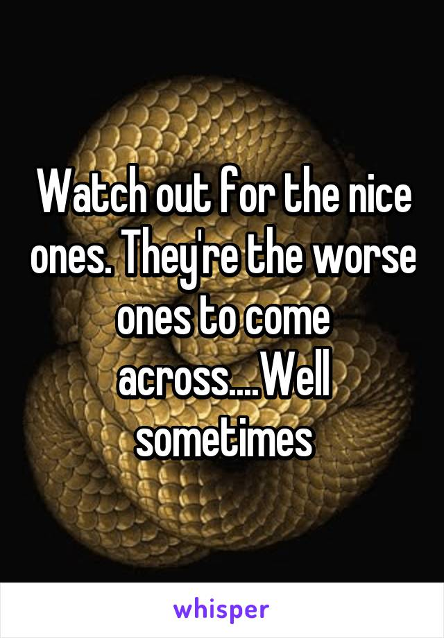Watch out for the nice ones. They're the worse ones to come across....Well sometimes