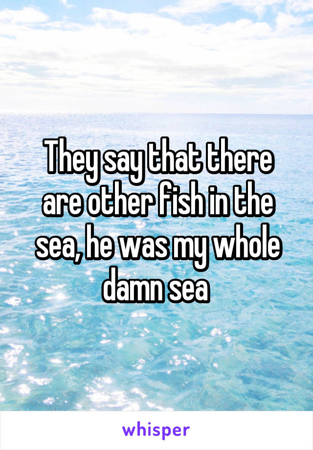 They say that there are other fish in the sea, he was my whole damn sea