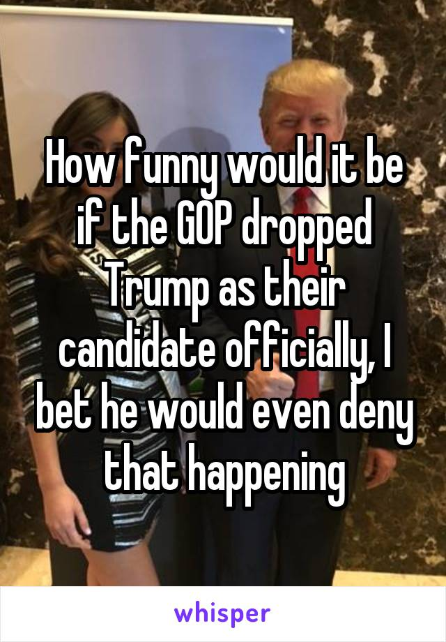 How funny would it be if the GOP dropped Trump as their candidate officially, I bet he would even deny that happening