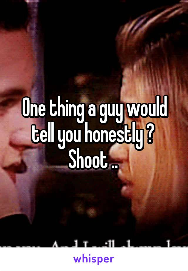 One thing a guy would tell you honestly ?  Shoot ..