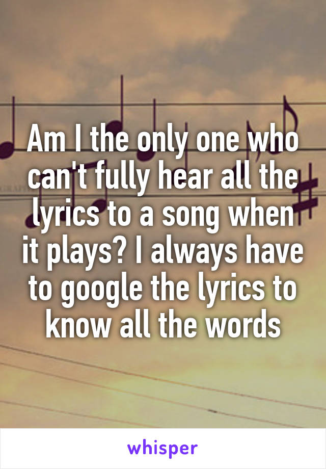Am I the only one who can't fully hear all the lyrics to a song when it plays? I always have to google the lyrics to know all the words