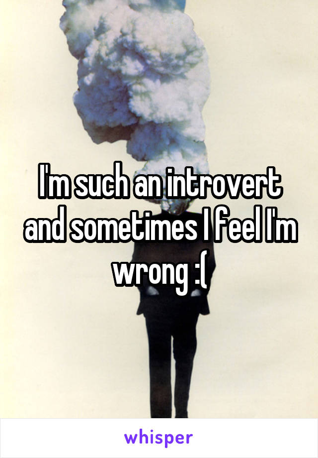 I'm such an introvert and sometimes I feel I'm wrong :(
