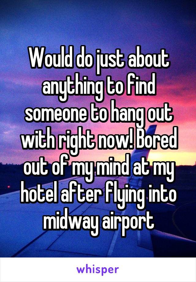 Would do just about anything to find someone to hang out with right now! Bored out of my mind at my hotel after flying into midway airport