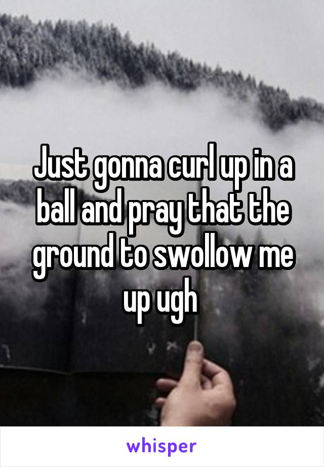 Just gonna curl up in a ball and pray that the ground to swollow me up ugh