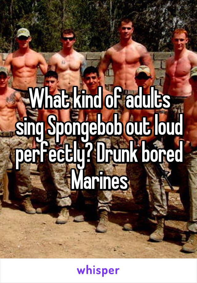 What kind of adults sing Spongebob out loud perfectly? Drunk bored Marines