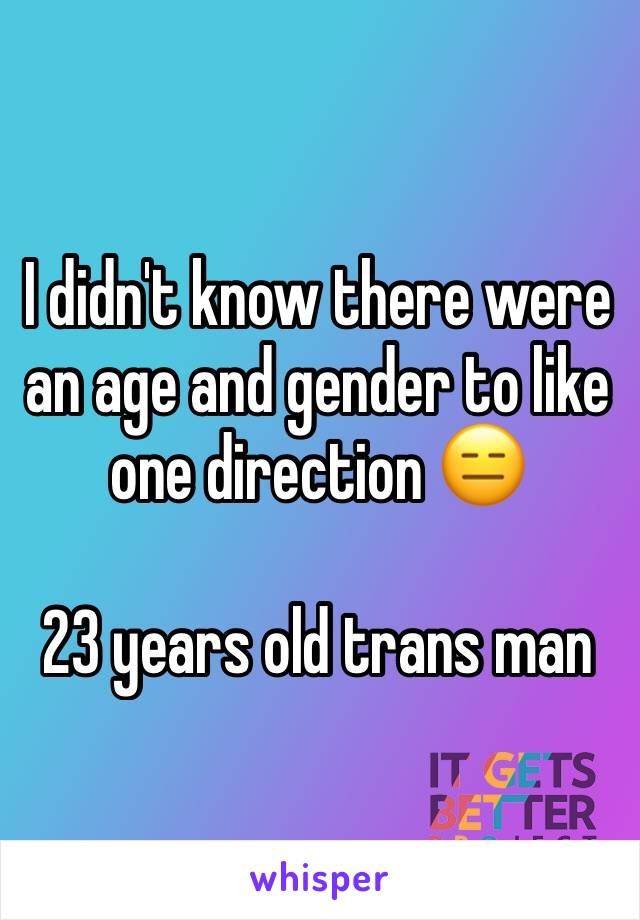 I didn't know there were an age and gender to like one direction 😑  23 years old trans man