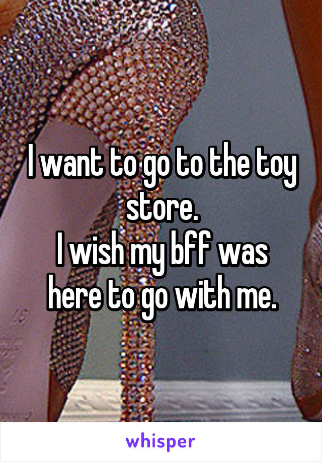 I want to go to the toy store. I wish my bff was here to go with me.