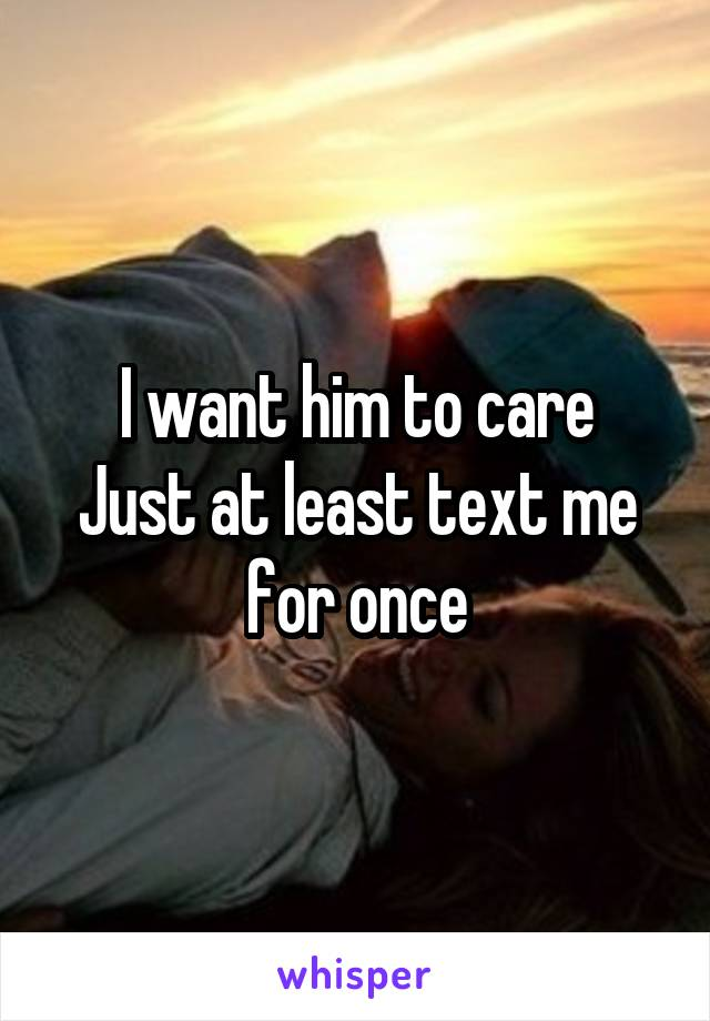 I want him to care Just at least text me for once