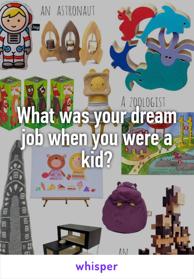 What was your dream job when you were a kid?