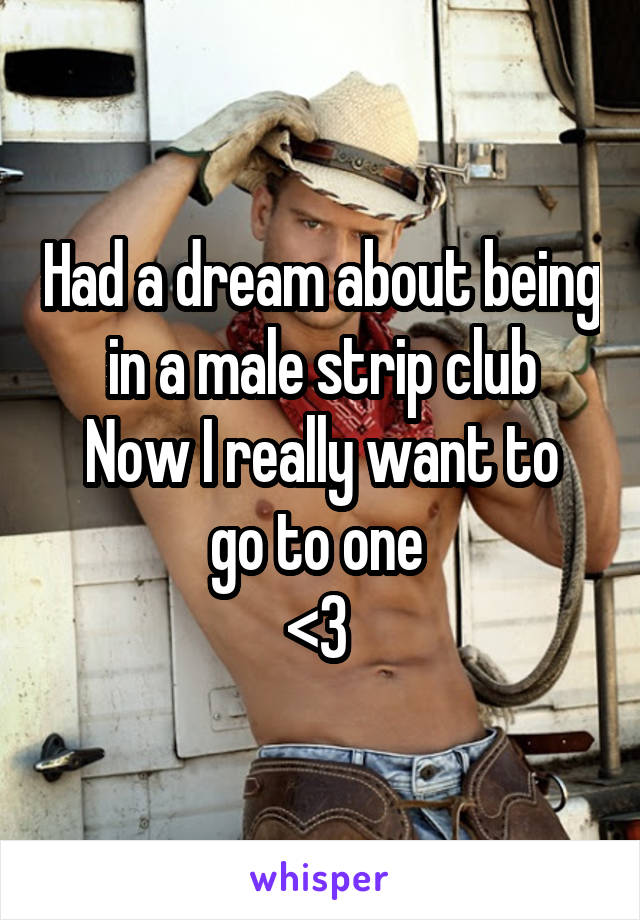 Had a dream about being in a male strip club Now I really want to go to one  <3