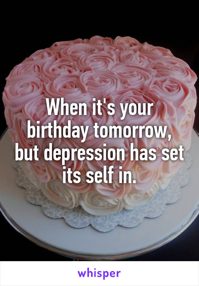 When it's your birthday tomorrow, but depression has set its self in.