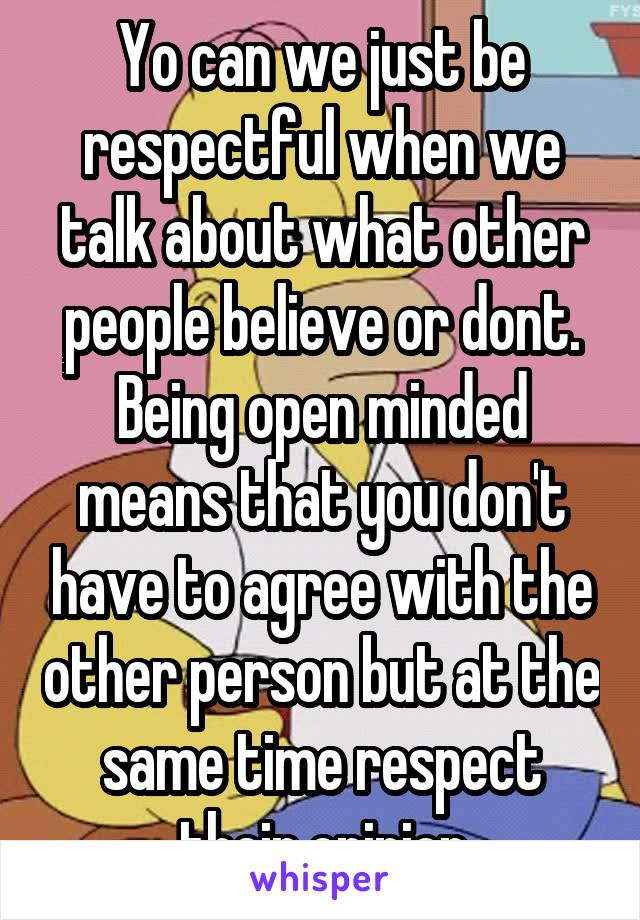 Yo can we just be respectful when we talk about what other people believe or dont. Being open minded means that you don't have to agree with the other person but at the same time respect their opinion