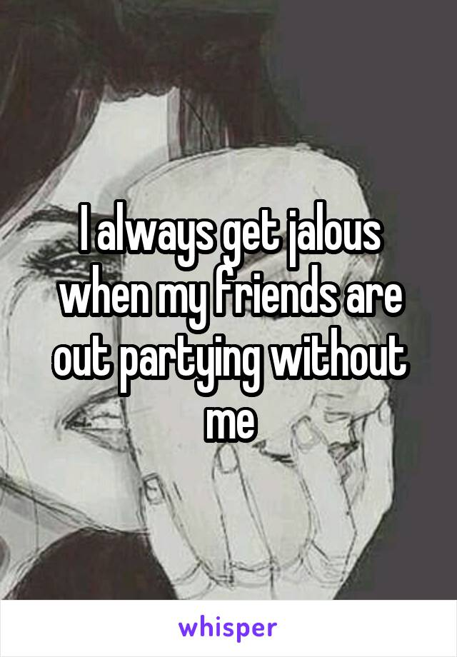 I always get jalous when my friends are out partying without me
