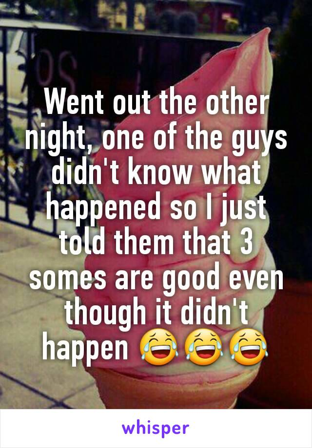 Went out the other night, one of the guys didn't know what happened so I just told them that 3 somes are good even though it didn't happen 😂😂😂