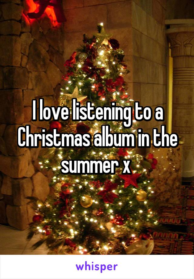 I love listening to a Christmas album in the summer x