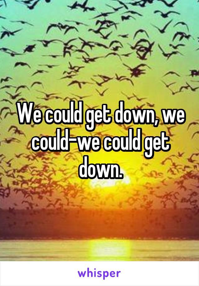 We could get down, we could-we could get down.