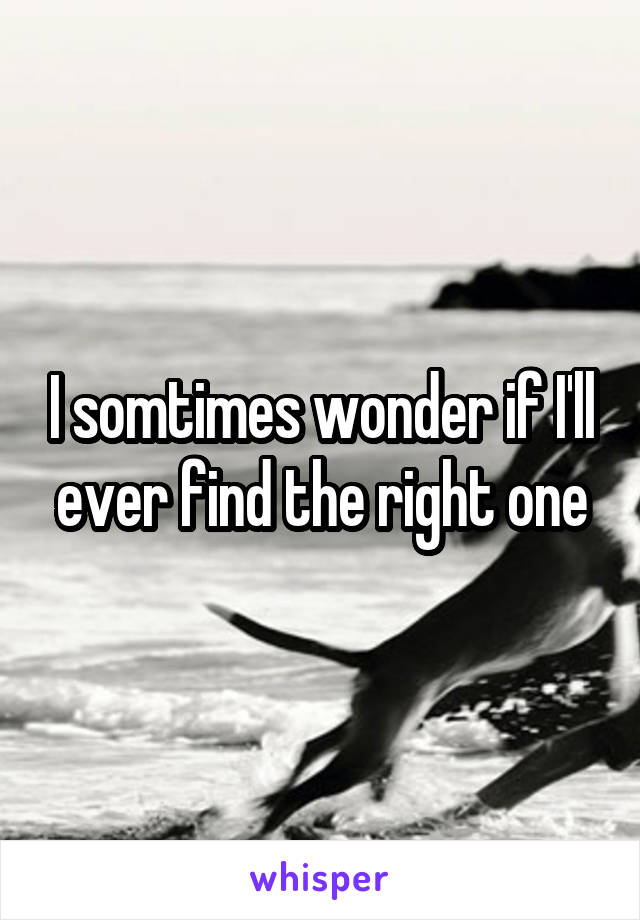 I somtimes wonder if I'll ever find the right one