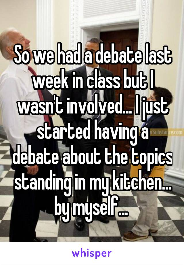 So we had a debate last week in class but I wasn't involved... I just started having a debate about the topics standing in my kitchen... by myself...