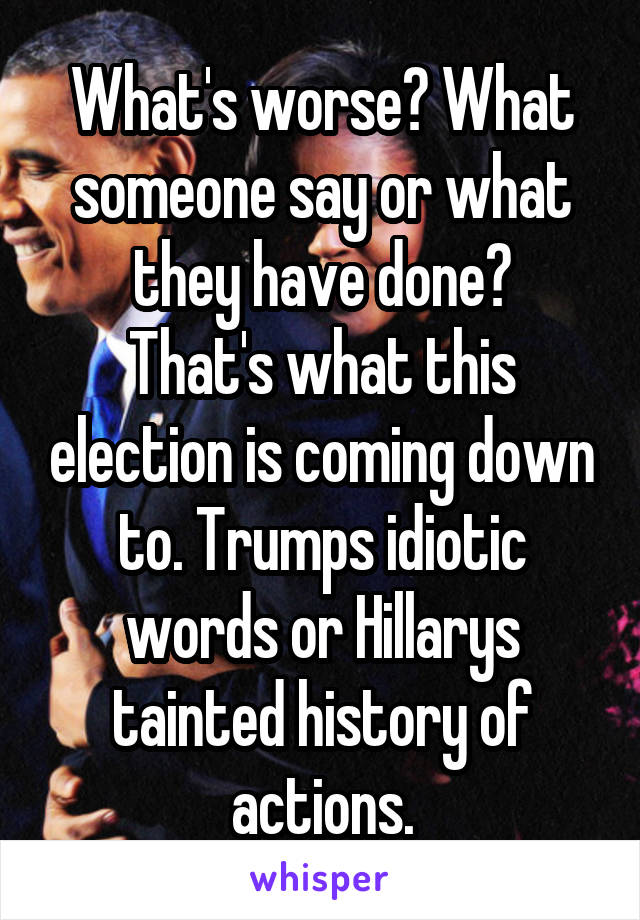 What's worse? What someone say or what they have done? That's what this election is coming down to. Trumps idiotic words or Hillarys tainted history of actions.