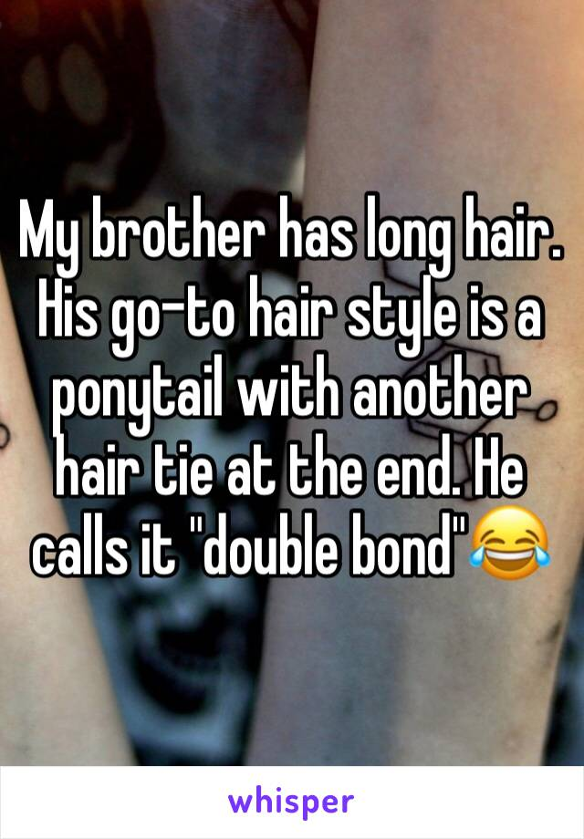 """My brother has long hair. His go-to hair style is a ponytail with another hair tie at the end. He calls it """"double bond""""😂"""