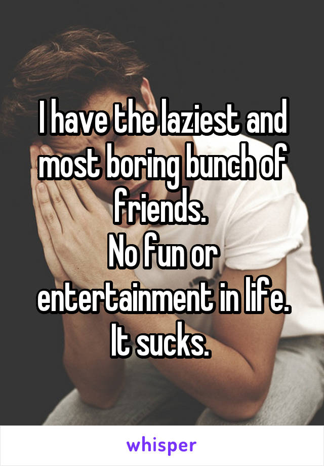 I have the laziest and most boring bunch of friends.  No fun or entertainment in life. It sucks.