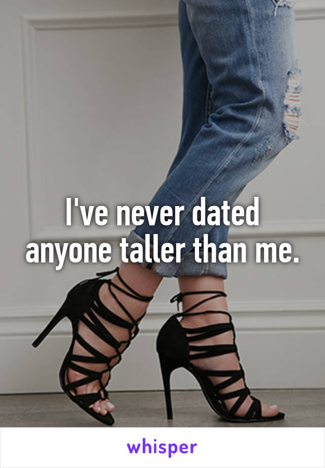 I've never dated anyone taller than me.