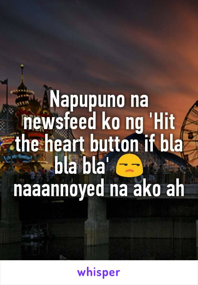 Napupuno na newsfeed ko ng 'Hit the heart button if bla bla bla' 😒 naaannoyed na ako ah