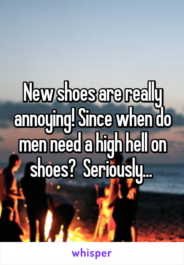 New shoes are really annoying! Since when do men need a high hell on shoes?  Seriously...