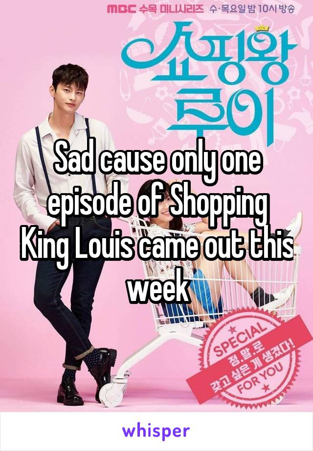 Sad cause only one episode of Shopping King Louis came out this week