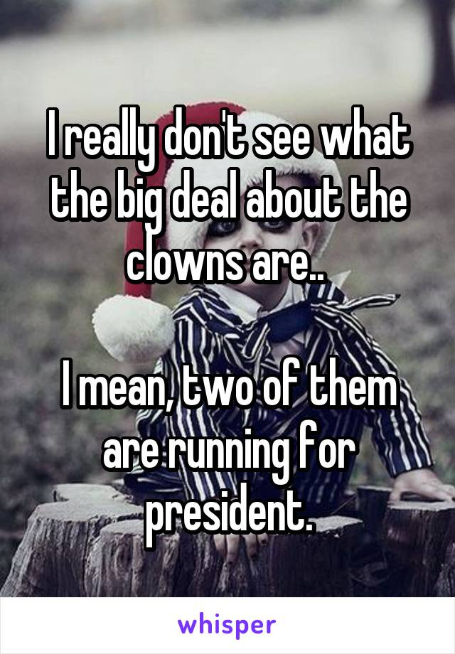 I really don't see what the big deal about the clowns are..   I mean, two of them are running for president.