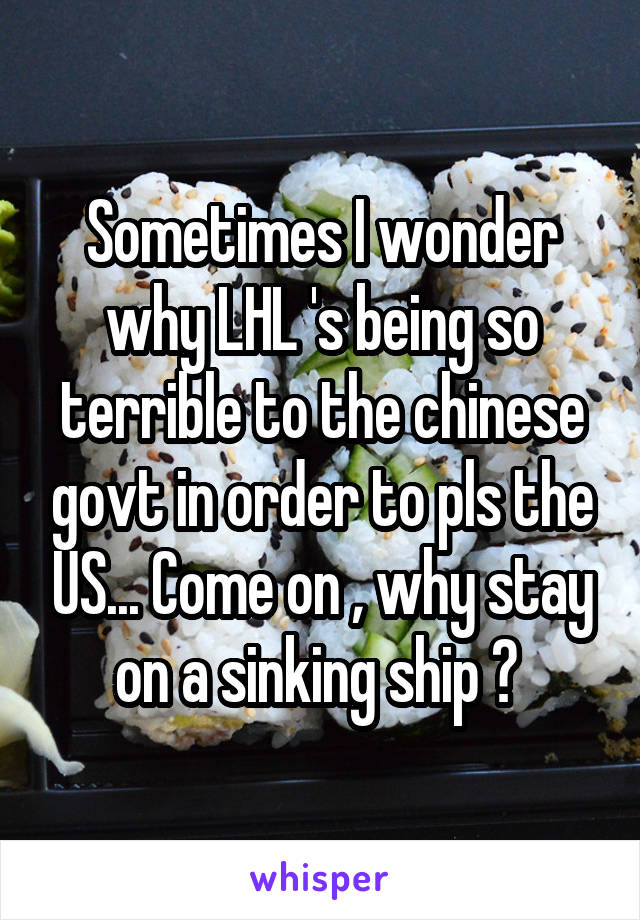Sometimes I wonder why LHL 's being so terrible to the chinese govt in order to pls the US... Come on , why stay on a sinking ship ?