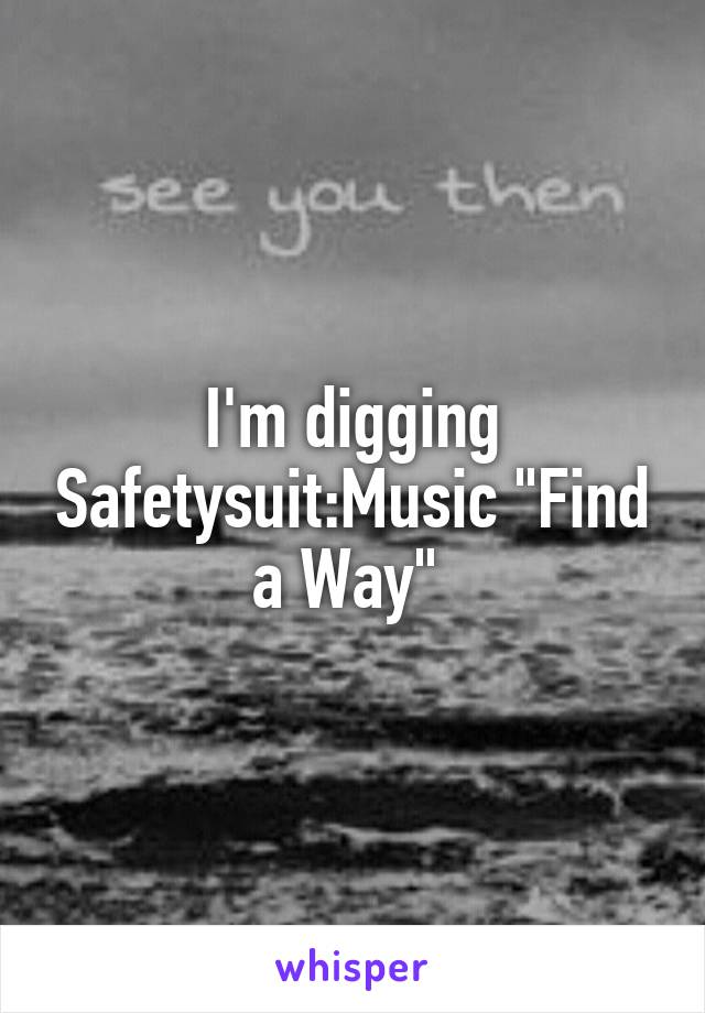 "I'm digging Safetysuit:Music ""Find a Way"""