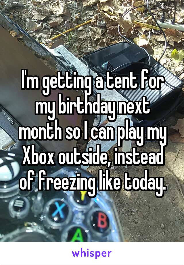 I'm getting a tent for my birthday next month so I can play my Xbox outside, instead of freezing like today.