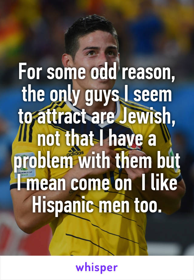 For some odd reason, the only guys I seem to attract are Jewish, not that I have a problem with them but I mean come on  I like Hispanic men too.
