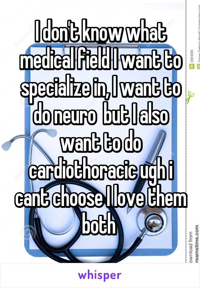 I don't know what medical field I want to specialize in, I want to do neuro  but I also want to do cardiothoracic ugh i cant choose I love them both