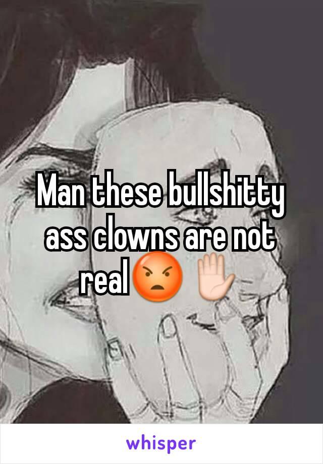 Man these bullshitty ass clowns are not real😡✋