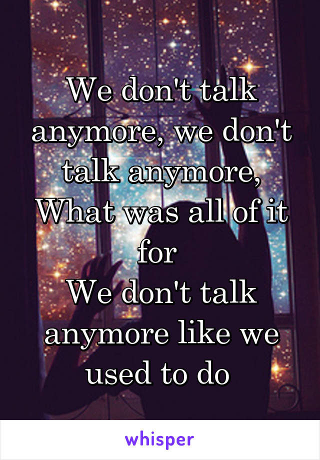 We don't talk anymore, we don't talk anymore, What was all of it for  We don't talk anymore like we used to do