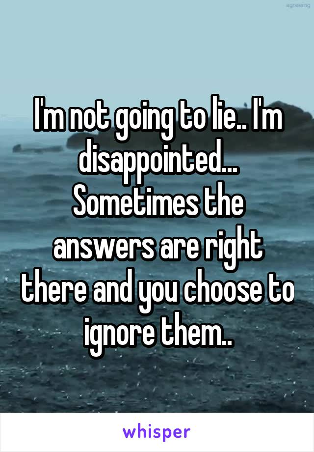 I'm not going to lie.. I'm disappointed... Sometimes the answers are right there and you choose to ignore them..