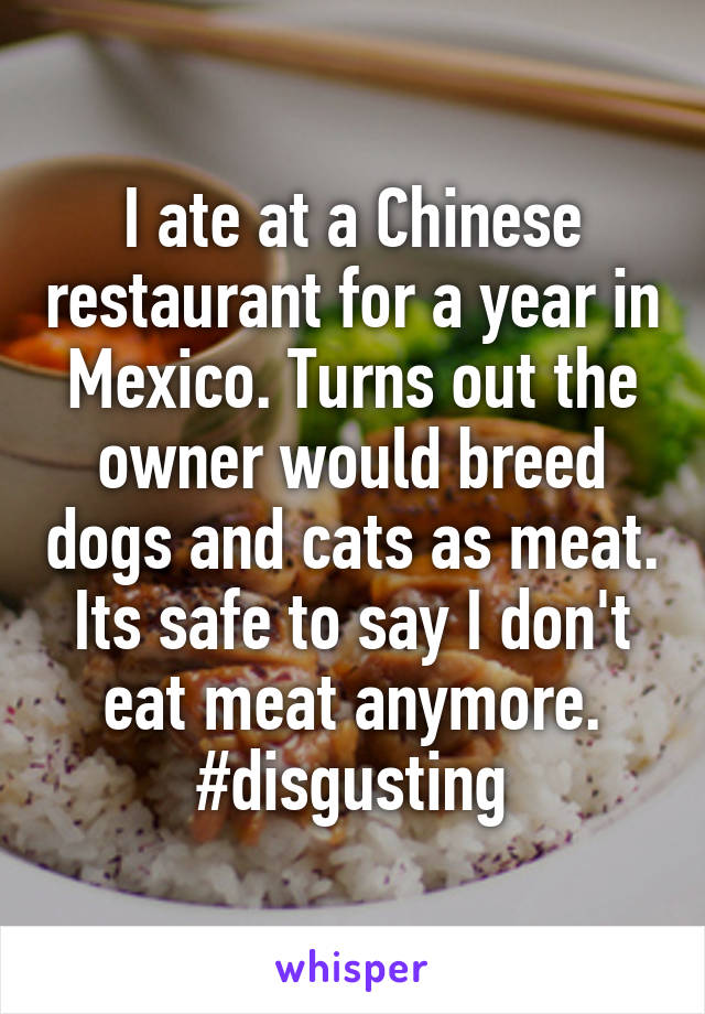 I ate at a Chinese restaurant for a year in Mexico. Turns out the owner would breed dogs and cats as meat. Its safe to say I don't eat meat anymore. #disgusting