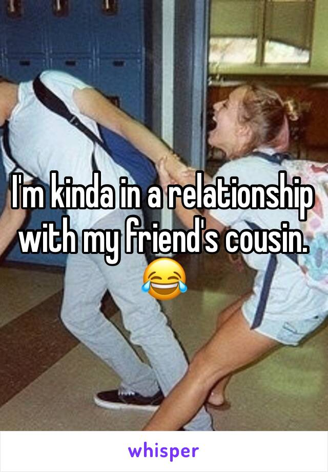 I'm kinda in a relationship with my friend's cousin. 😂
