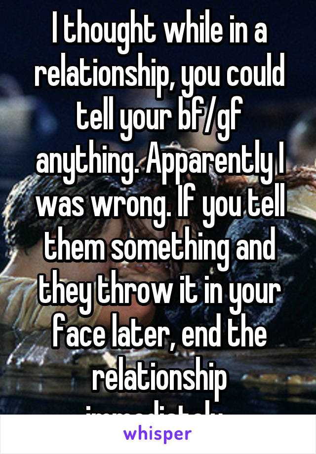 I thought while in a relationship, you could tell your bf/gf anything. Apparently I was wrong. If you tell them something and they throw it in your face later, end the relationship immediately.